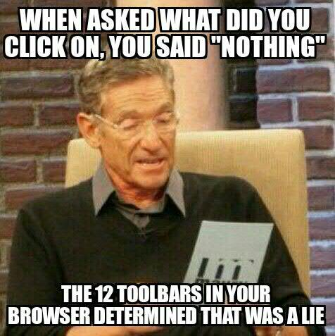 "when asked what did you click on, you said ""nothing"" the 12 toolbars in your browser determined that was a lie"