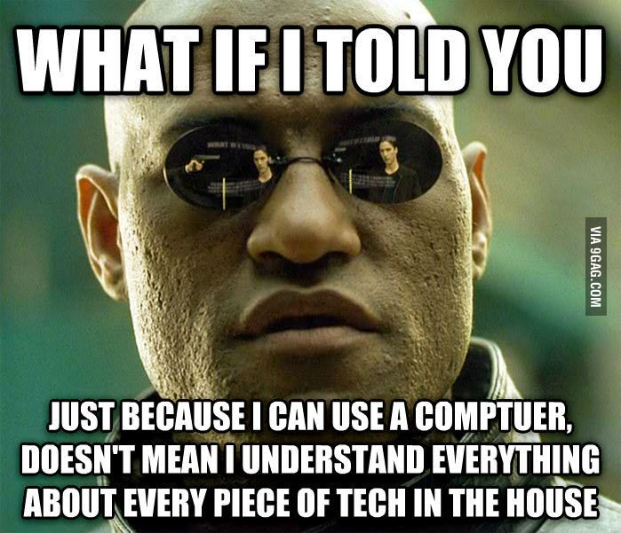 What if I told you just because I can use a computer doesn't mean I understand everything about every piece of tech in the house