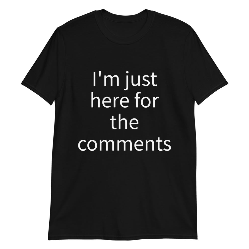 im just here for the comments tee shirt
